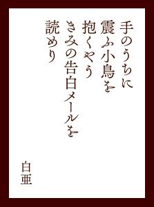 〈佳作〉手のうちに震ふ小鳥を抱くやう きみの告白メールを読めり(白亜)